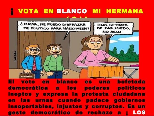 ¡  VOTA EN BLANCO MI HERMANA ( O ) !  El voto en blanco es una bofetada democrática a los poderes políticos ineptos y expr...
