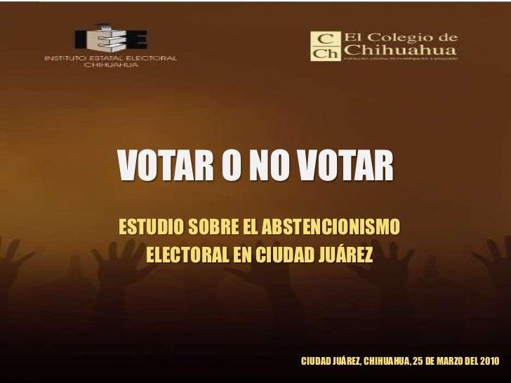 VOTAR O NO VOTAR<br />ESTUDIO SOBRE EL ABSTENCIONISMO <br />ELECTORAL EN CIUDAD JUÁREZ<br />CIUDAD JUÁREZ, CHIHUAHUA, 25 D...