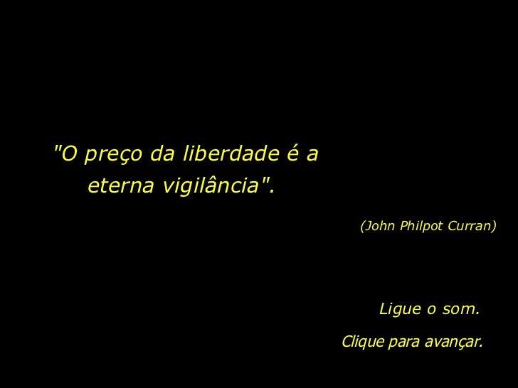 """""""O preço da liberdade é a eterna vigilância"""".  (John Philpot Curran) Clique para avançar. Ligue o som."""