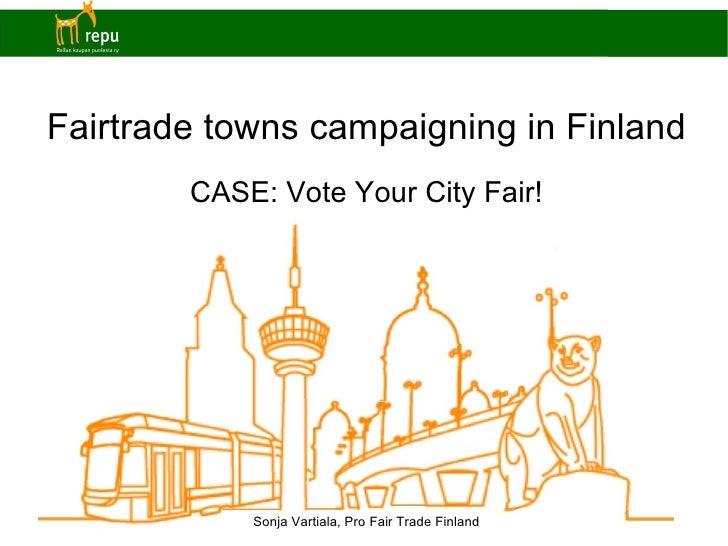 Fairtrade towns campaigning in Finland CASE: Vote Your City Fair! Sonja Vartiala, Pro Fair Trade Finland