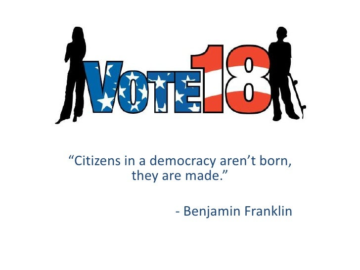 """Citizens in a democracy aren't born, they are made.""<br />						- Benjamin Franklin<br />"