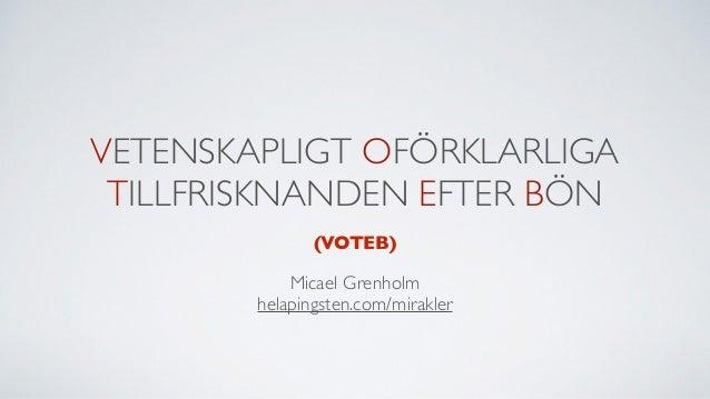 VETENSKAPLIGT OFÖRKLARLIGA TILLFRISKNANDEN EFTER BÖN Micael Grenholm helapingsten.com/mirakler (VOTEB)
