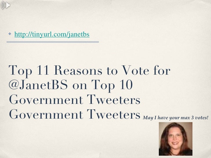 Top 11 Reasons to Vote for @JanetBS on Top 10  Government Tweeters Government Tweeters <ul><li>http://tinyurl.com/janetbs ...