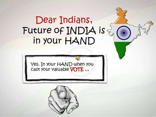 Dear Indians, Future of INDIA is in your HAND Yes, In your HAND when you cast your valuable VOTE …