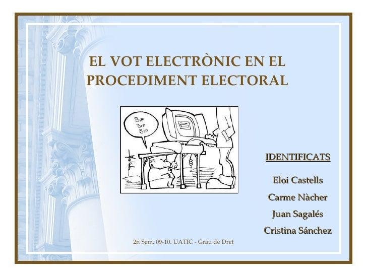 EL VOT ELECTRÒNIC EN EL PROCEDIMENT ELECTORAL 2n Sem. 09-10. UATIC - Grau de Dret IDENTIFICATS Eloi Castells Carme Nàcher ...
