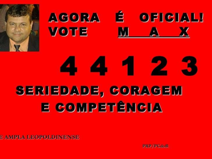 AGORA       É OFICIAL!            VOTE        M  A   X               4 4 1 2 3    SERIEDADE, CORAGEM       E COMPETÊNCIAE ...