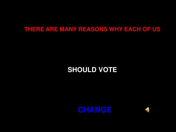 THERE ARE MANY REASONS WHY EACH OF USSHOULD VOTE<br /> CHANGE<br />
