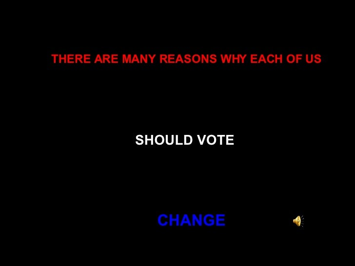 THERE ARE MANY REASONS WHY EACH OF US   SHOULD VOTE   CHANGE