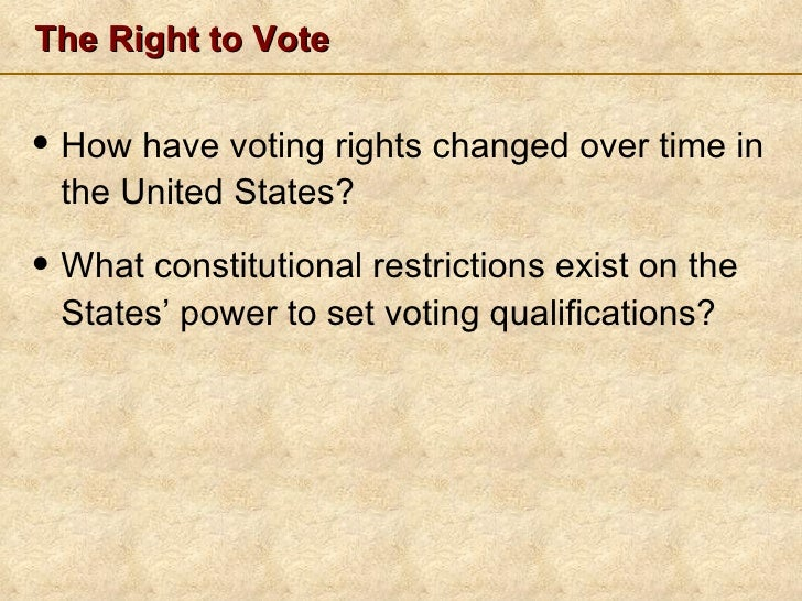 The Right to Vote <ul><li>How have voting rights changed over time in the United States? </li></ul><ul><li>What constituti...