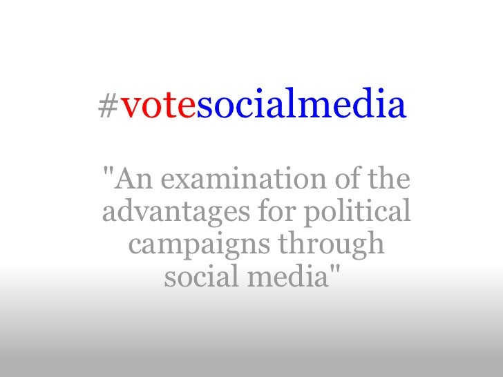 "# vote socialmedia  ""An examination of the advantages for political campaigns through social media"""