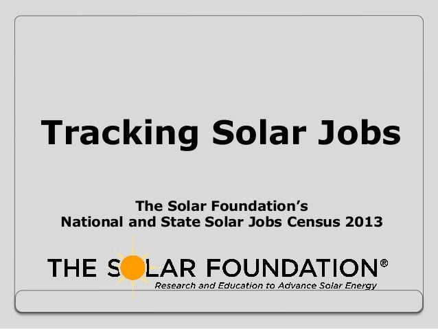 Tracking Solar Jobs The Solar Foundation's National and State Solar Jobs Census 2013
