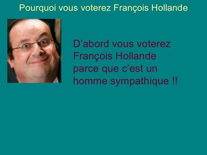 Pourquoi vous voterez François Hollande            D'abord vous voterez            François Hollande            parce que ...