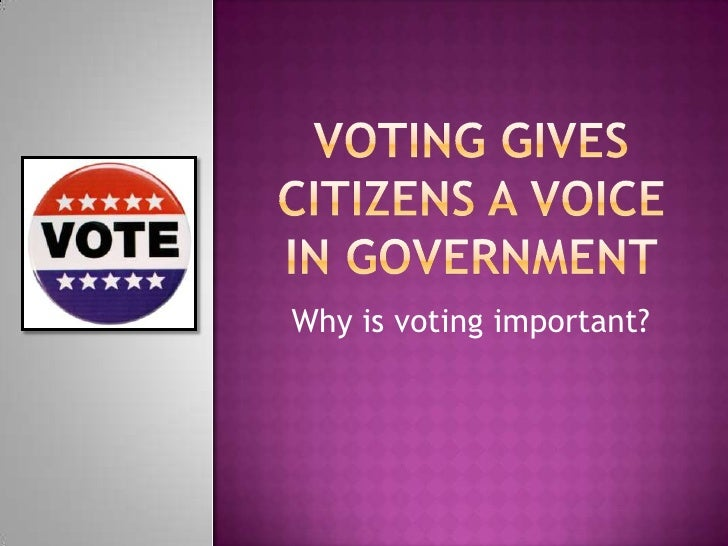 Voting gives citizens a voice in government<br />Why is voting important?<br />