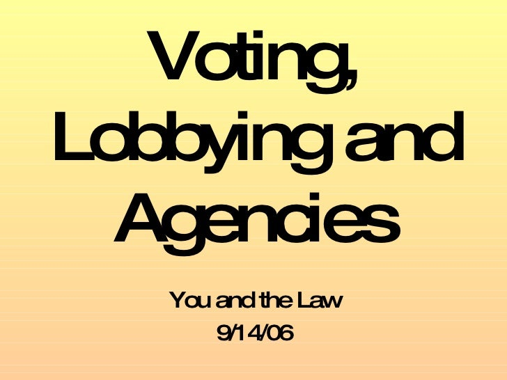 Voting, Lobbying and Agencies You and the Law 9/14/06