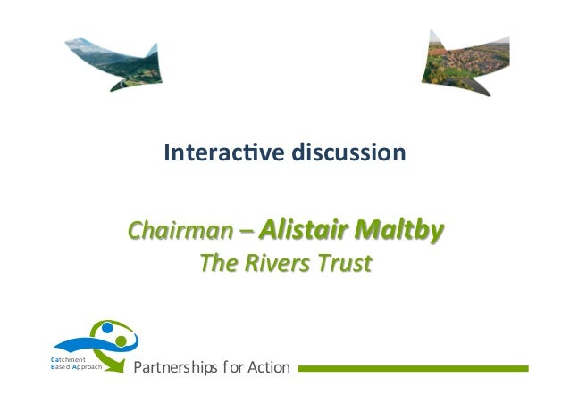 Interac(ve  discussion   Chairman  –  Alistair  Maltby   The  Rivers  Trust    Ca tchment B ased   A p...