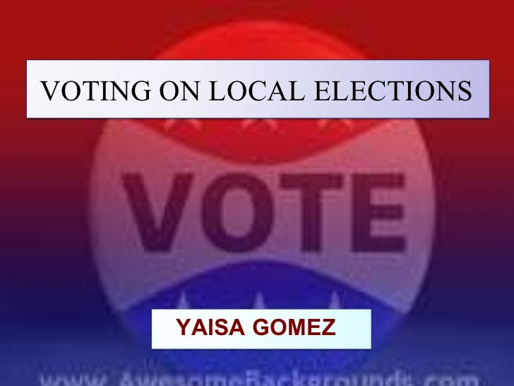 VOTING ON LOCAL ELECTIONS   VOTING ON LOCAL ELECTIONS YAISA GOMEZ