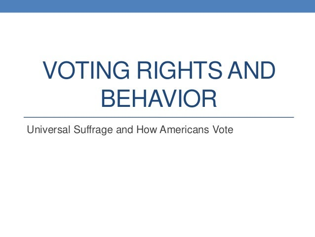 VOTING RIGHTS AND BEHAVIOR Universal Suffrage and How Americans Vote