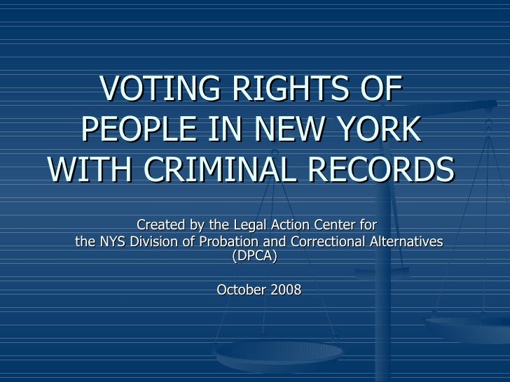 VOTING RIGHTS OF PEOPLE IN NEW YORK WITH CRIMINAL RECORDS Created by the Legal Action Center for  the NYS Division of Prob...