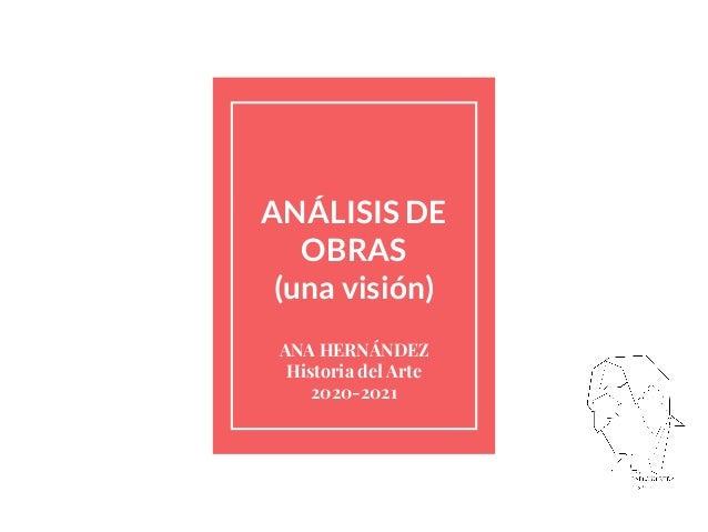ANÁLISIS DE OBRAS (una visión) ANA HERNÁNDEZ Historia del Arte 2020-2021