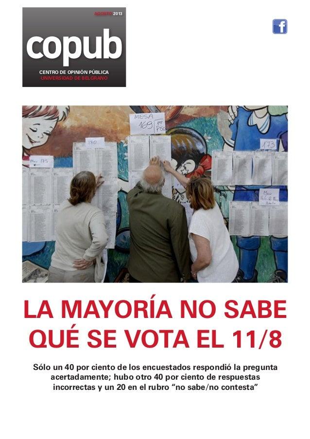 copub AGOSTO 2013 CENTRO DE OPINIÓN PÚBLICA UNIVERSIDAD DE BELGRANO LA MAYORÍA NO SABE QUÉ SE VOTA EL 11/8 Sólo un 40 por ...