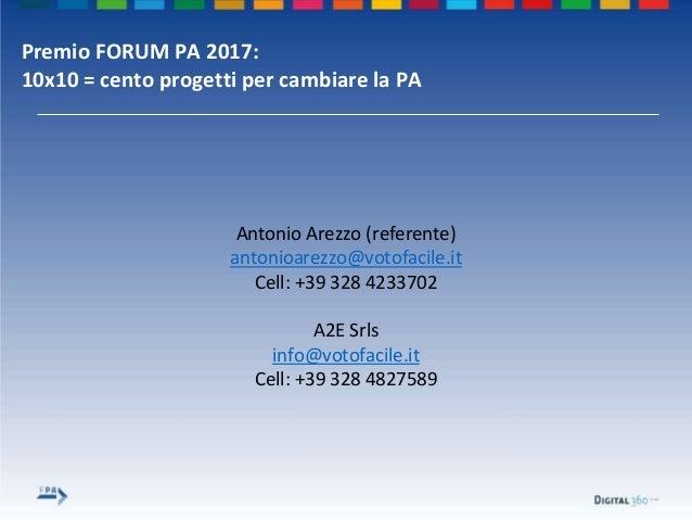 Premio FORUM PA 2017: 10x10 = cento progetti per cambiare la PA Antonio Arezzo (referente) antonioarezzo@votofacile.it Cel...