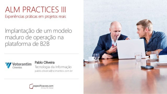 ALM PRACTICES III Experiências práticas em projetos reais Implantação de um modelo maduro de operação na plataforma de B2B...