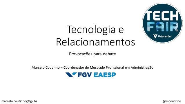 Tecnologia e Relacionamentos Provocações para debate Marcelo Coutinho – Coordenador do Mestrado Profissional em Administra...