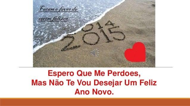 Espero Que Me Perdoes, Mas Não Te Vou Desejar Um Feliz Ano Novo.