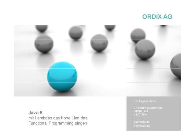 Java 8 mit Lambdas das hohe Lied des Functional Programming singen IPS-Expertenkreis Dr. Hubert Austermeier ORDIX AG 03.07...