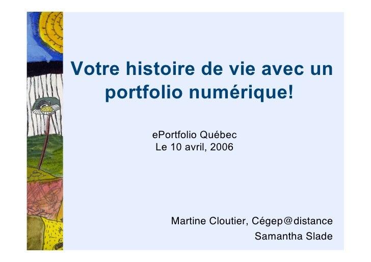 Votre histoire de vie avec un    portfolio numérique!           ePortfolio Québec           Le 10 avril, 2006             ...