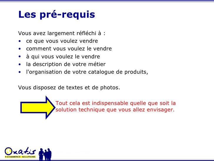 Les pré-requis <ul><li>Vous avez largement réfléchi à : </li></ul><ul><li>ce que vous voulez vendre </li></ul><ul><li>comm...