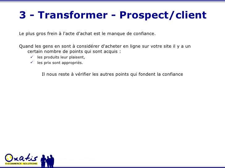 3 - Transformer - Prospect/client <ul><li>Le plus gros frein à l'acte d'achat est le manque de confiance.  </li></ul><ul><...