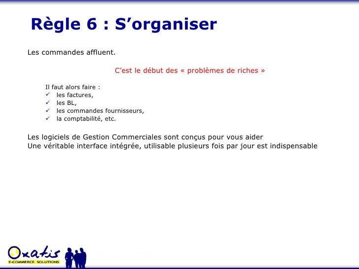 Règle 6 : S'organiser <ul><li>Les commandes affluent. </li></ul><ul><ul><li>C'est le début des «problèmes de riches» </l...