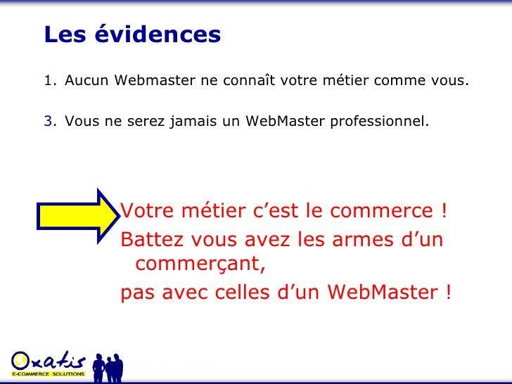 Les évidences <ul><li>Aucun Webmaster ne connaît votre métier comme vous. </li></ul><ul><li>Vous ne serez jamais un WebMas...