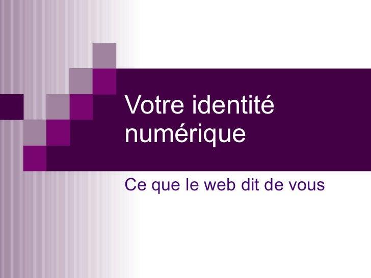 Votre identité numérique Ce que le web dit de vous