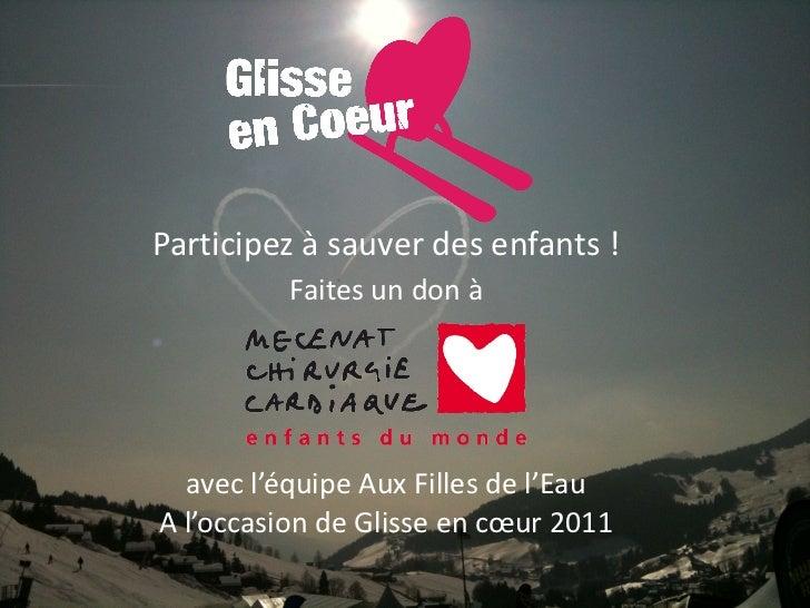 Participez à sauver des enfants !   Faites un don à  avec l'équipe Aux Filles de l'Eau A l'occasion de Glisse en cœur 2011