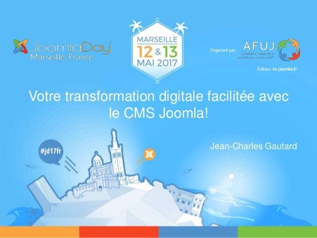 Votre transformation digitale facilitée avec le CMS Joomla! Jean-Charles Gautard Organisé par : Éditeur de joomla.fr