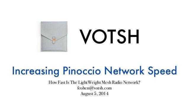 VOTSH Increasing Pinoccio Network Speed How Fast Is The LightWeight Mesh Radio Network? fcohen@votsh.com August 5, 2014
