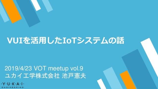 VUIを活用したIoTシステムの話 2019/4/23 VOT meetup vol.9 ユカイ工学株式会社 池戸憲夫