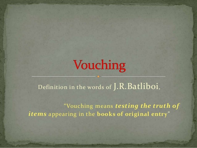 """Definition in the words of   J.R.Batliboi ,           """"Vouching means testing the truth ofitems appearing in the books of ..."""