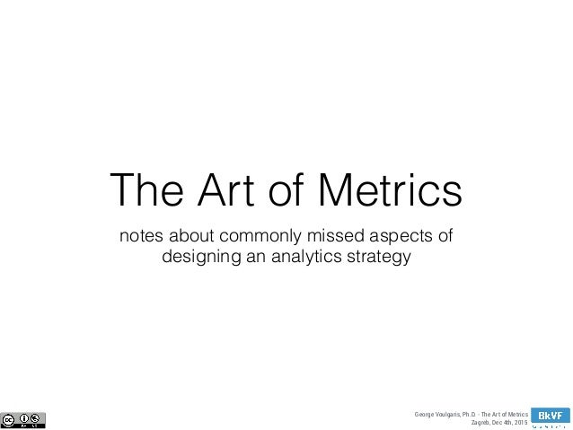 George Voulgaris, Ph.D. - The Art of Metrics Zagreb, Dec 4th, 2015 The Art of Metrics notes about commonly missed aspects ...