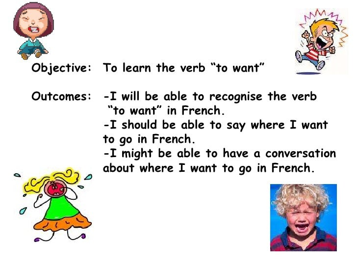 "Objective:	To learn the verb ""to want""<br />Outcomes:	-I will be able to recognise the verb<br />""to want"" in French.<br /..."