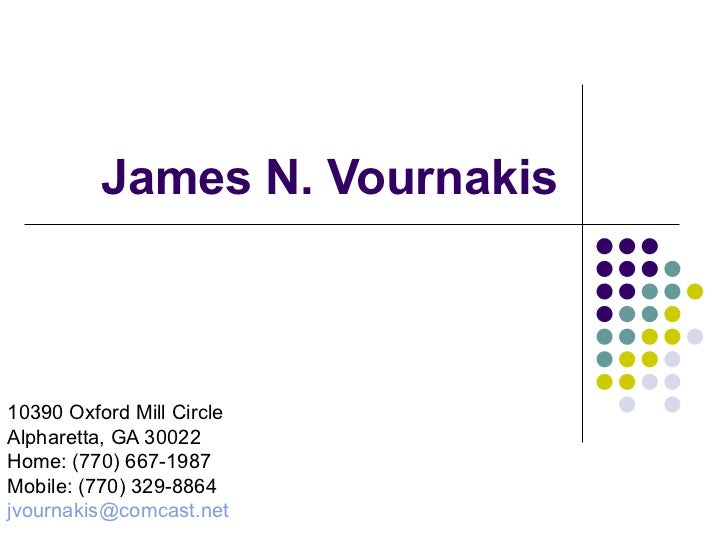 James N. Vournakis 10390 Oxford Mill Circle Alpharetta, GA 30022 Home: (770) 667-1987 Mobile: (770) 329-8864 [email_address]