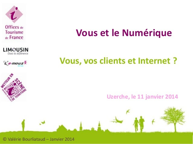 Vous et le Numérique Vous, vos clients et Internet ?  Uzerche, le 11 janvier 2014  © Valérie Bourliataud – Janvier 2014