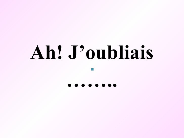<ul><li>Ah! J'oubliais </li></ul><ul><li>…… .. </li></ul>