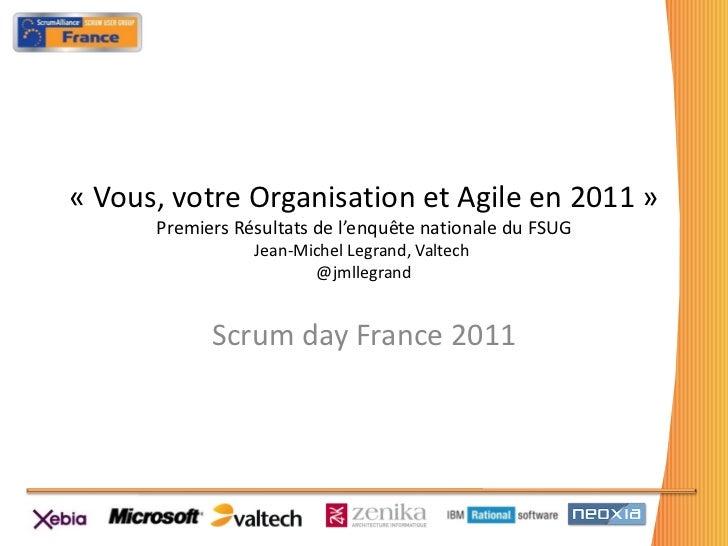 «Vous, votre Organisation et Agile en 2011» Premiers Résultats de l'enquête nationale du FSUG Jean-Michel Legrand, Valte...