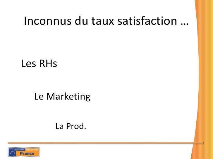 Inconnus du taux satisfaction … <ul><li>Les RHs  </li></ul><ul><li>Le Marketing  </li></ul><ul><li>La Prod.  </li></ul>