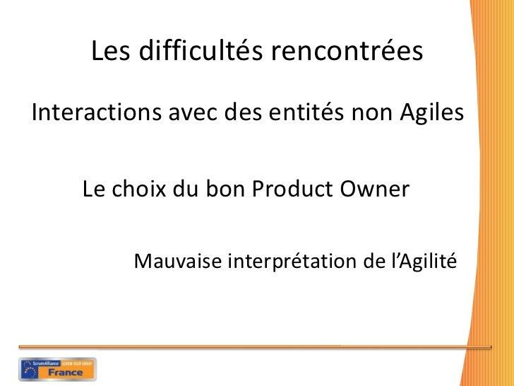 Les difficultés rencontrées <ul><li>Interactions avec des entités non Agiles </li></ul><ul><li>Le choix du bon Product Own...