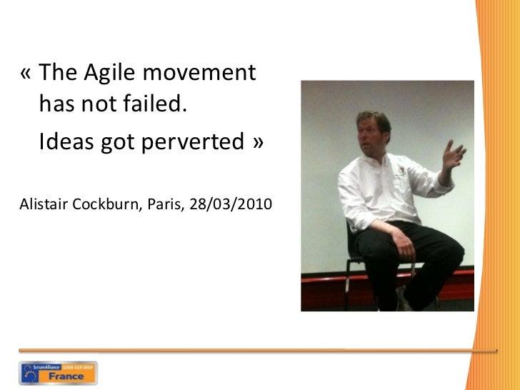 <ul><li>«The Agile movement has not failed.  </li></ul><ul><li>Ideas got perverted» </li></ul><ul><li>Alistair Cockburn,...