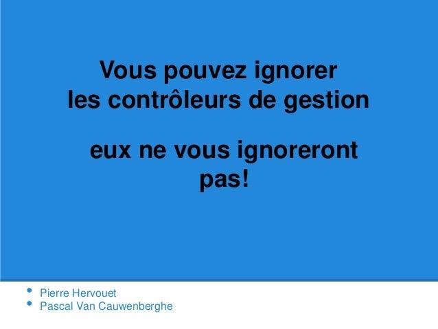 Vous pouvez ignorer  les contrôleurs de gestion  eux ne vous ignoreront  • Pierre Hervouet  • Pascal Van Cauwenberghe  pas...